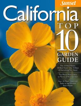 California Top 10 Garden Guide: The 10 Best Roses, 10 Best Trees--the 10 Best of Everything You Need - The Plants Most Likely to Thrive in Your Garden - Your 10 Most Important Tasks in the Garden Each Month