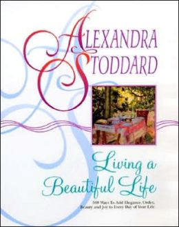 Living a Beautiful Life: 500 Ways to Add Elegance, Order, Beauty and Joy to Every Day of Your Life Alexandra Stoddard and Pat Stewart