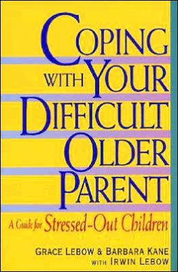 Coping with Your Difficult Older Parent: A Guide For Stressed-Out Children