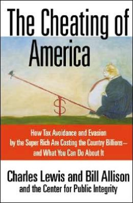Cheating of America: How Tax Avoidance and Evasion by the Super Rich Are Costing the Country Billions and What You Can Do about It