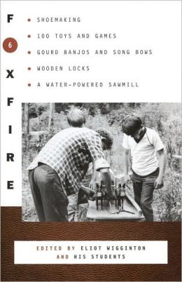 Foxfire 6: Shoemaking, Gourd Banjos, and Songbows, One Hundred Toys and Games, Wooden Locks, a Water Powered Sawmill, and Other Affairs of Just Plain Living