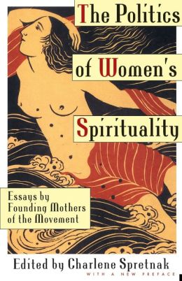 The Politics of Women's Spirituality: Essays by Founding Mothers of the Movement