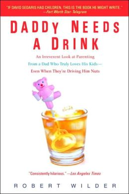 Daddy Needs a Drink: An Irreverent Look at Parenting from a Dad Who Truly Loves His Kids - Even When They're Driving Him Nuts
