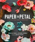 Book Cover Image. Title: Paper to Petal:  75 Whimsical Paper Flowers to Craft by Hand, Author: Rebecca Thuss