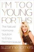Book Cover Image. Title: I'm Too Young for This!:  The Natural Hormone Solution to Enjoy Perimenopause, Author: Suzanne Somers