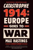 Book Cover Image. Title: Catastrophe 1914:  Europe Goes to War, Author: Max Hastings