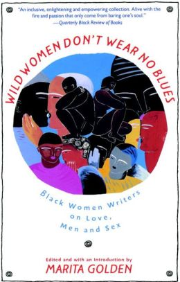 Wild Women Don't Wear No Blues: Black Women Writers on Love, Men, and Sex