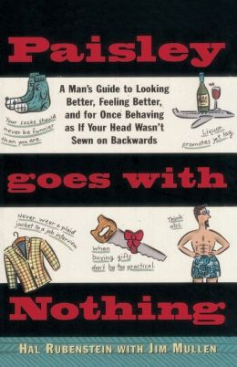 Paisley Goes with Nothing: A Man's Guide to Looking Better, Feeling Better, and for Once Behaving as If Your Head Wasn't Sewn on Backwards