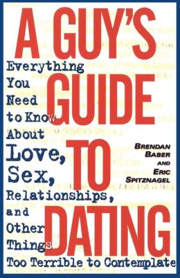 A Guy's Guide to Dating: Everything You Need to Know about Love, Sex, Relationships and Other Things Too Terrible to Contemplate