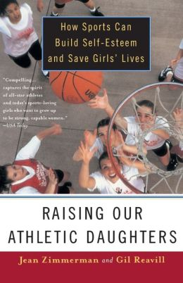 Raising Our Athletic Daughters: How Sports Can Build Self-Esteem And Save Girls' Lives