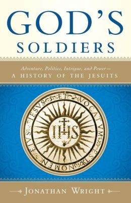 God's Soldiers: Adventure, Politics, Intrigue, and Power- A History of the Jesuits
