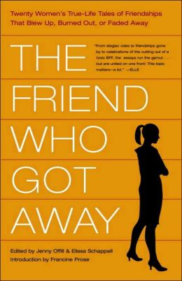 The Friend Who Got Away: 20 Writers Tell the True Stories behind Their Blow-Ups, Burnouts, and Slow Fades