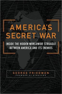 America's Secret War: Inside the Hidden Worldwide Struggle Between America and Its Enemies George Friedman