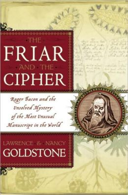 Friar and the Cipher: Roger Bacon and the Unsolved Mystery of the Most Unusual Manuscript in the World