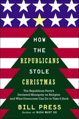 How Republicans Stole Christmas: The Republican Party's Declared Monopoly on Religion and What Democrats Can Do to Take It Back