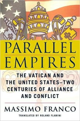 Parallel Empires: The Vatican and the United States: Two Centuries of Alliance and Conflict
