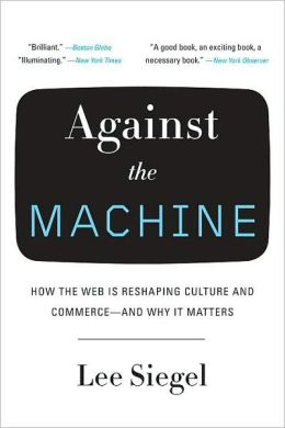 Against the Machine: How the Web is Reshaping Culture and Commerce -- and Why It Matters