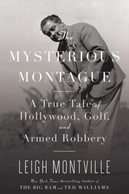 Mysterious Montague: A True Tale of Hollywood, Golf, and Armed Robbery
