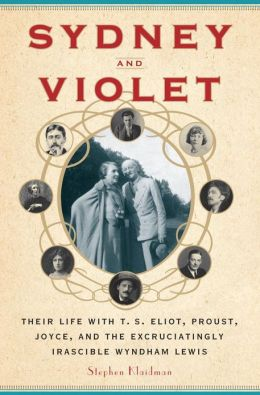 Sydney and Violet: Their Life with T.S. Eliot, Proust, Joyce and the Excruciatingly Irascible Wyndham Lewis