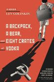 Book Cover Image. Title: A Backpack, a Bear, and Eight Crates of Vodka:  A Memoir, Author: Lev Golinkin