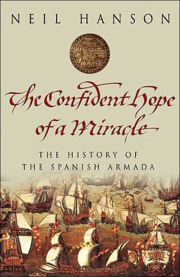 The Confident Hope of a Miracle: The Real History of the Spanish Armada