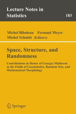 Space, Structure and Randomness: Contributions in Honor of Georges Matheron in the Fields of Geostatistics, Random Sets and Mathematical Morphology