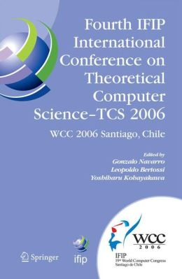 Fourth IFIP International Conference on Theoretical Computer Science - TCS 2006: IFIP 19th World Computer Congress, TC-1, Foundations of Computer Science, August 23-24, 2006, Santiago, Chile