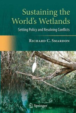 Sustaining the World's Wetlands: Setting Policy and Resolving Conflicts