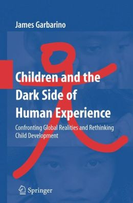 Children and the Dark Side of Human Experience: Confronting Global Realities and Rethinking Child Development