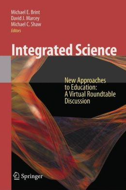 Integrated Science: New Approaches to Education A Virtual Roundtable Discussion Michael E. Brint, David Marcey and Michael C. Shaw