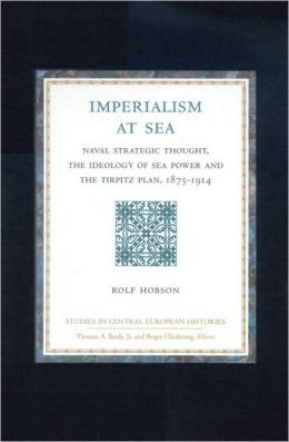 Studies in Central European Histories, Imperialism at Sea: Naval Strategic Thought, the Ideology of Sea Power, and the Tirpitz Plan, 1875-1914