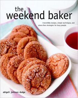 Weekend Baker: Irresistible Recipes, Simple Techniques, and Stress-Free Strategies for Busy People
