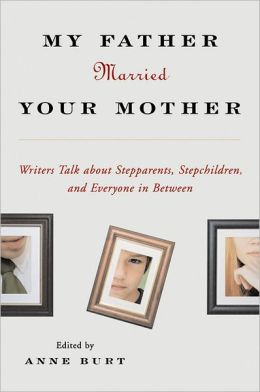 My Father Married Your Mother: Writers Talk about Stepparents, Stepchildren, and Everyone in Between