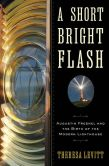 Book Cover Image. Title: A Short Bright Flash:  Augustin Fresnel and the Birth of the Modern Lighthouse, Author: Theresa Levitt