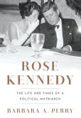 Book Cover Image. Title: Rose Kennedy:  The Life and Times of a Political Matriarch, Author: Barbara A. Perry