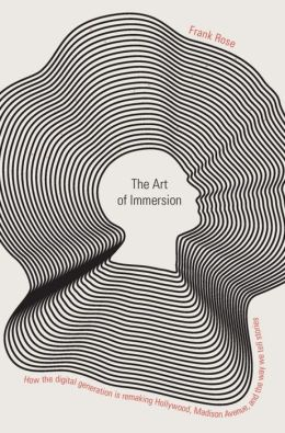 The Art of Immersion: How the Digital Generation Is Remaking Hollywood, Madison Avenue, and the Way We Tell Stories