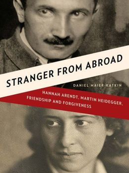 Stranger from Abroad: Hannah Arendt, Martin Heidegger, Friendship and Forgiveness