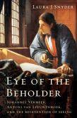Book Cover Image. Title: Eye of the Beholder:  Johannes Vermeer, Antoni van Leeuwenhoek, and the Reinvention of Seeing, Author: Laura J. Snyder