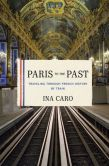 Book Cover Image. Title: Paris to the Past:  Traveling through French History by Train, Author: Ina Caro