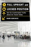 Book Cover Image. Title: Full Upright and Locked Position:  Not-So-Comfortable Truths about Air Travel Today, Author: Mark Gerchick