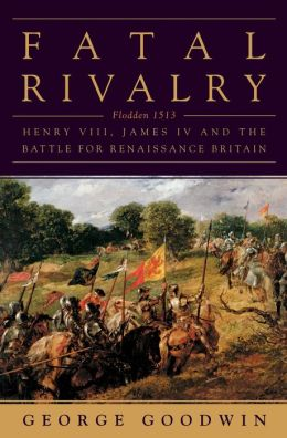 Fatal Rivalry: Flodden, 1513: Henry VIII and James IV and the Decisive Battle for Renaissance Britain