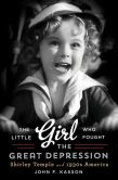 Book Cover Image. Title: The Little Girl Who Fought the Great Depression:  Shirley Temple and 1930s America, Author: John F. Kasson