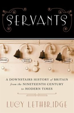 Servants: A Downstairs History of Britain from the Nineteenth-Century to Modern Times