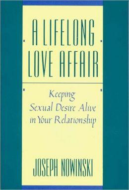 A Lifelong Love Affair: Keeping Sexual Desire Alive in Your Relationship
