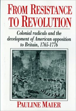 From Resistance to Revolution: Colonial Radicals and the Development of American Opposition to Britain, 1765-1776