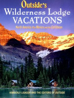Outside's Wilderness Lodge Vacations: More Than 100 Prime Destinations in the U.S., Canada, Mexico, and the Caribbean