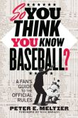 Book Cover Image. Title: So You Think You Know Baseball?:  A Fan's Guide to the Official Rules, Author: Peter E. Meltzer