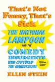 Book Cover Image. Title: That's Not Funny, That's Sick:  The National Lampoon and the Comedy Insurgents Who Captured the Mainstream, Author: Ellin  Stein