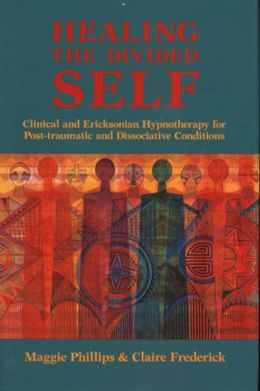 Healing the Divided Self: Clinical and Ericksonian Hypnotherapy for Post-Traumatic and Dissociative Conditions