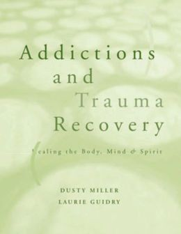 Addictions and Trauma Recovery: Healing the Body, Mind, and Spirit